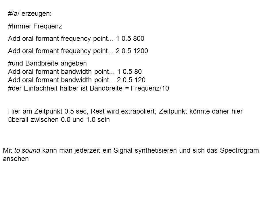 #/a/ erzeugen: #Immer Frequenz. Add oral formant frequency point... 1 0.5 800. Add oral formant frequency point... 2 0.5 1200.