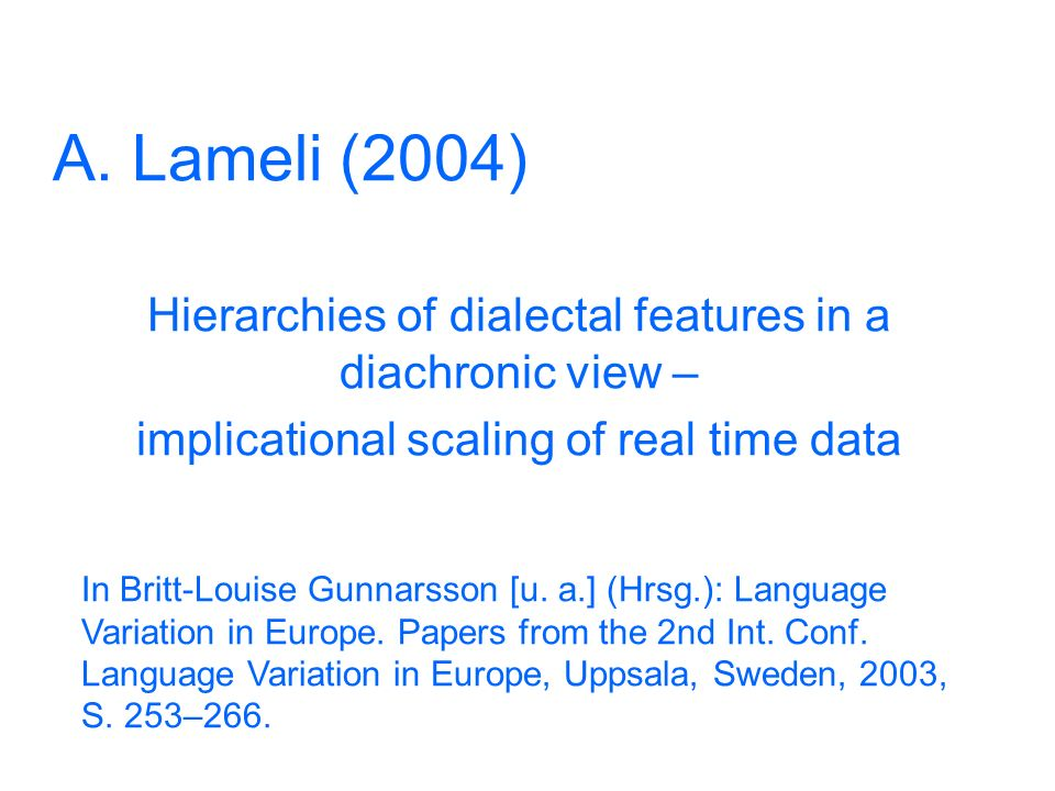 A. Lameli (2004) Hierarchies of dialectal features in a diachronic view – implicational scaling of real time data.