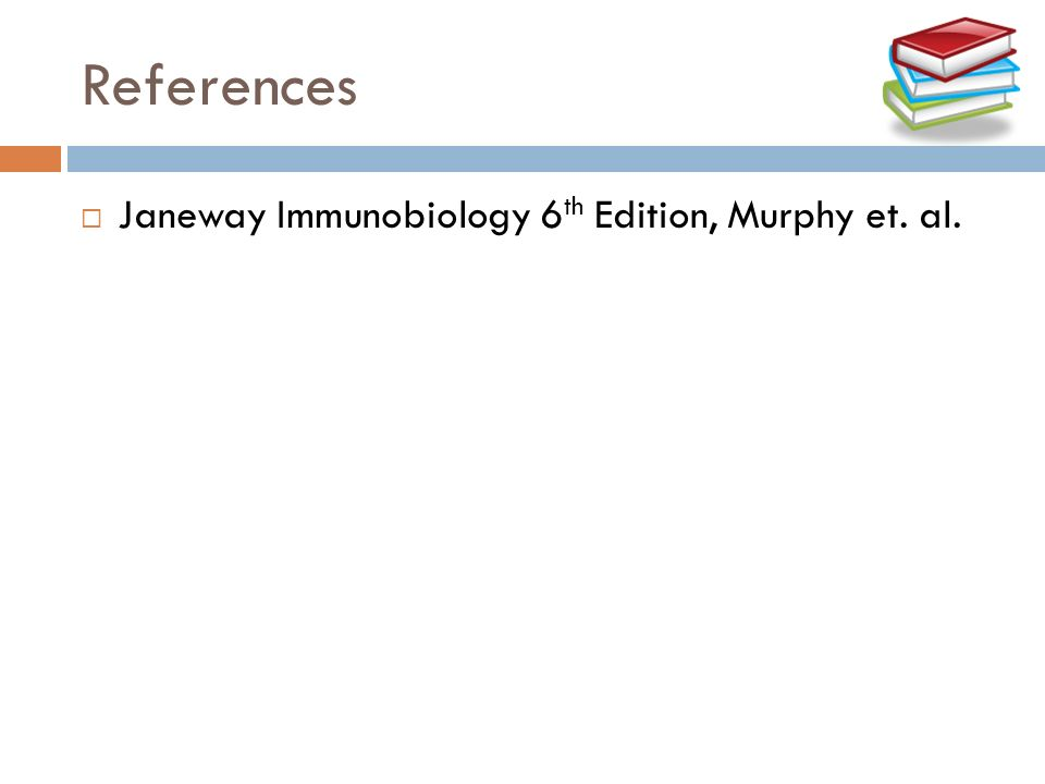 References Janeway Immunobiology 6th Edition, Murphy et. al.
