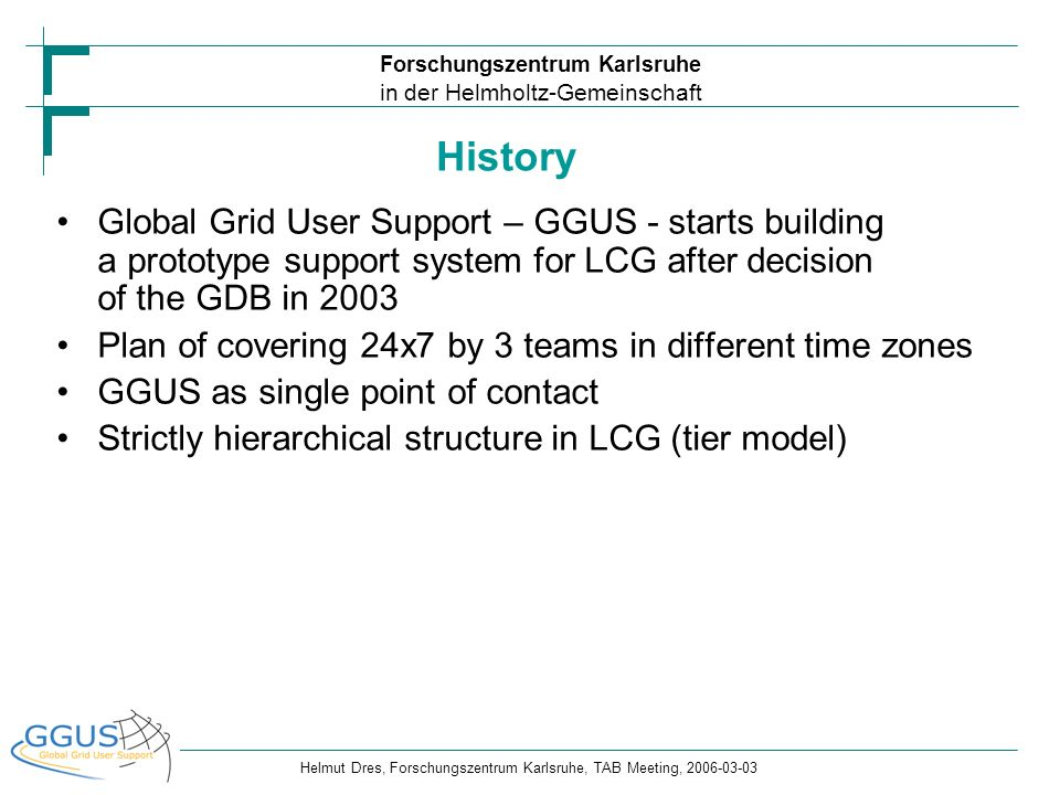 History Global Grid User Support – GGUS - starts building a prototype support system for LCG after decision of the GDB in