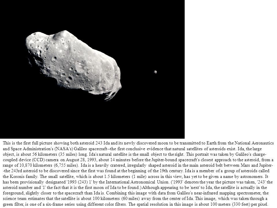 This is the first full picture showing both asteroid 243 Ida and its newly discovered moon to be transmitted to Earth from the National Aeronautics and Space Administration s (NASA s) Galileo spacecraft--the first conclusive evidence that natural satellites of asteroids exist.