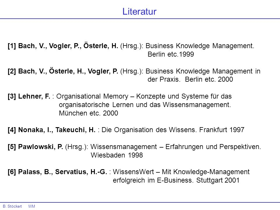 Literatur [1] Bach, V., Vogler, P., Österle, H. (Hrsg.): Business Knowledge Management. Berlin etc