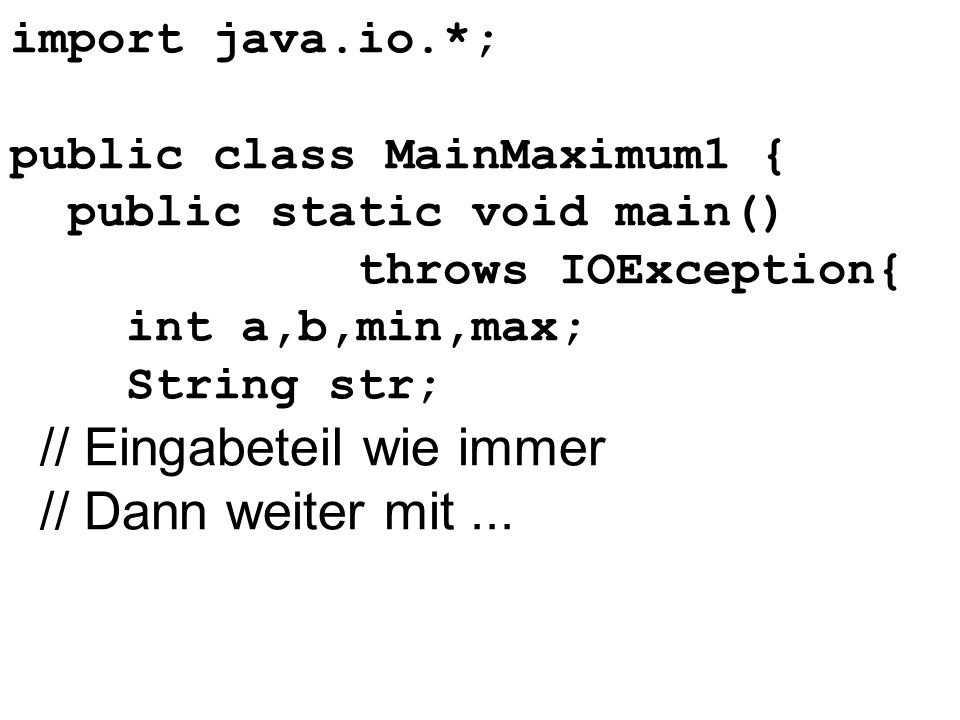 import java.io.*; public class MainMaximum1 { public static void main() throws IOException{ int a,b,min,max; String str; // Eingabeteil wie immer