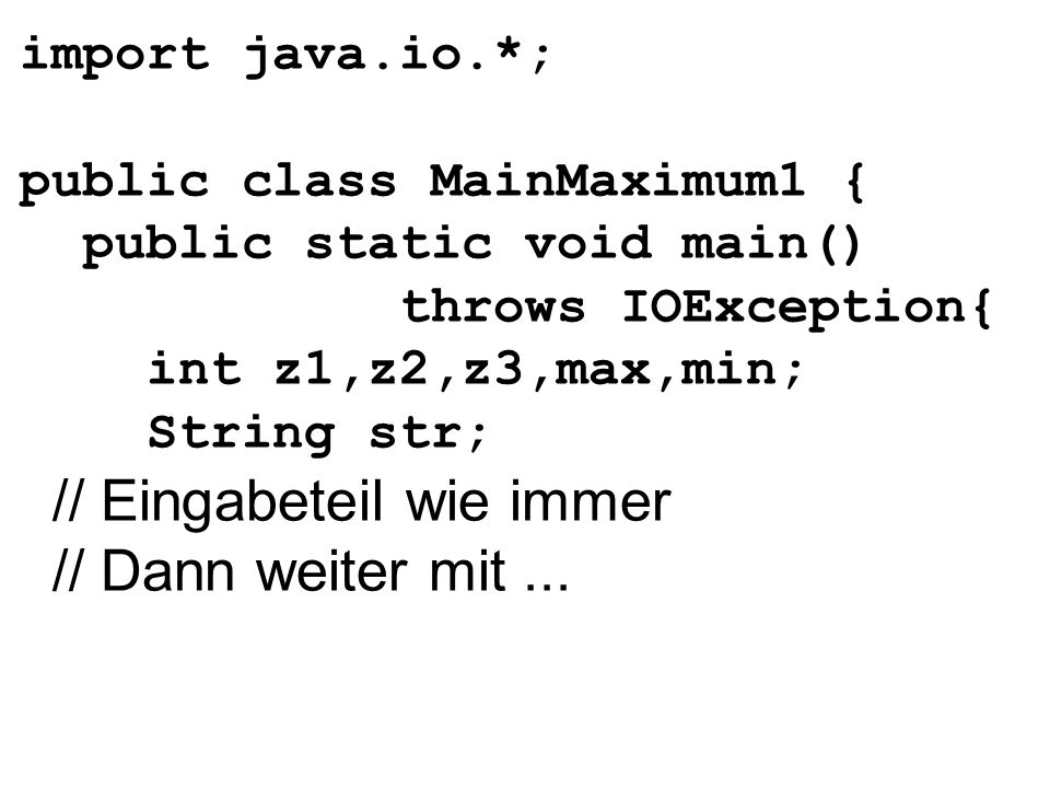 import java.io.*; public class MainMaximum1 { public static void main() throws IOException{ int z1,z2,z3,max,min; String str; // Eingabeteil wie immer