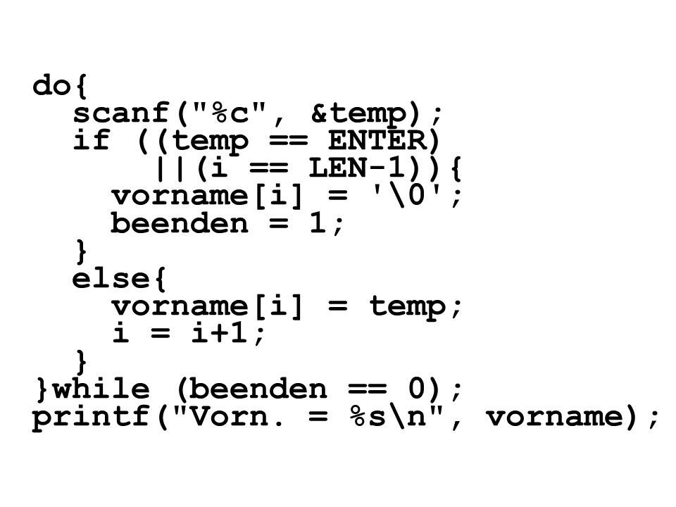 do{ scanf( %c , &temp); if ((temp == ENTER) ||(i == LEN-1)){ vorname[i] = \0 ; beenden = 1; }