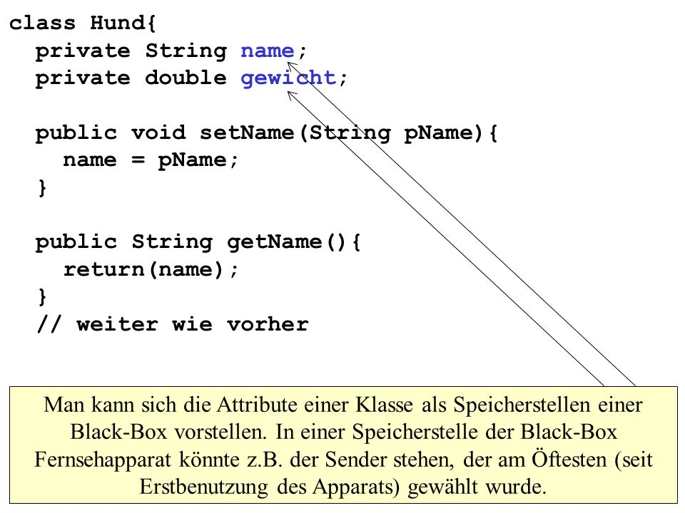 class Hund{ private String name; private double gewicht; public void setName(String pName){ name = pName; } public String getName(){ return(name); } // weiter wie vorher