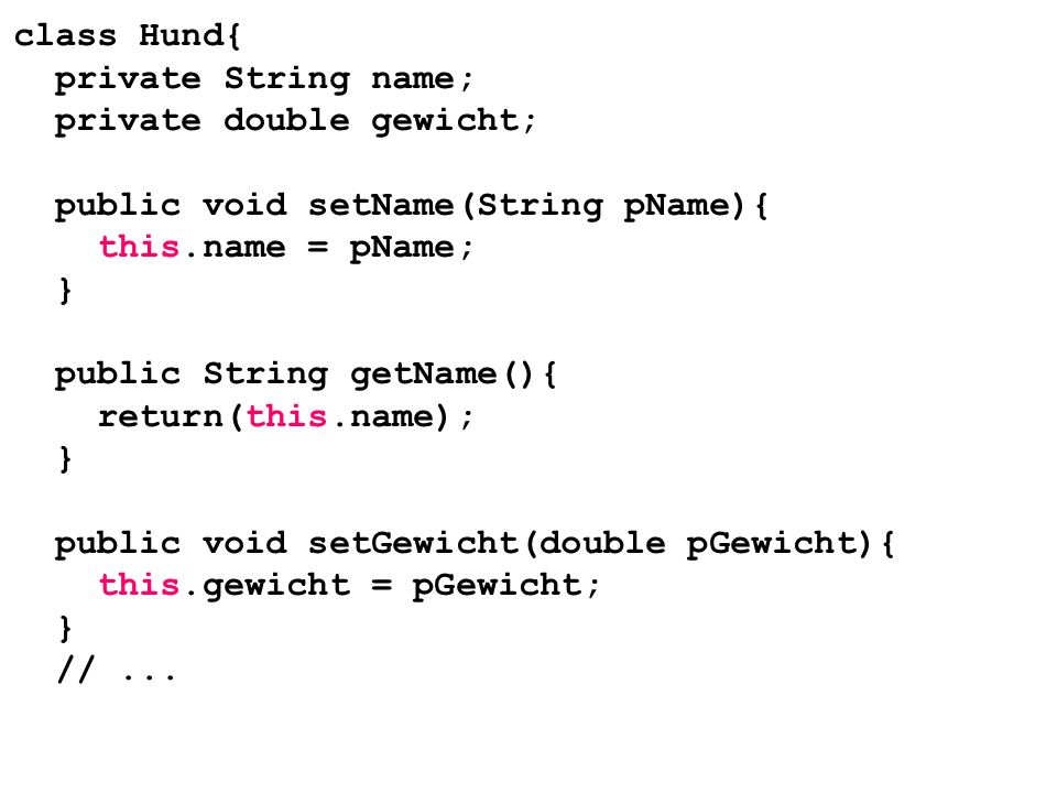 class Hund{ private String name; private double gewicht; public void setName(String pName){ this.name = pName; } public String getName(){ return(this.name); } public void setGewicht(double pGewicht){ this.gewicht = pGewicht; } // ...