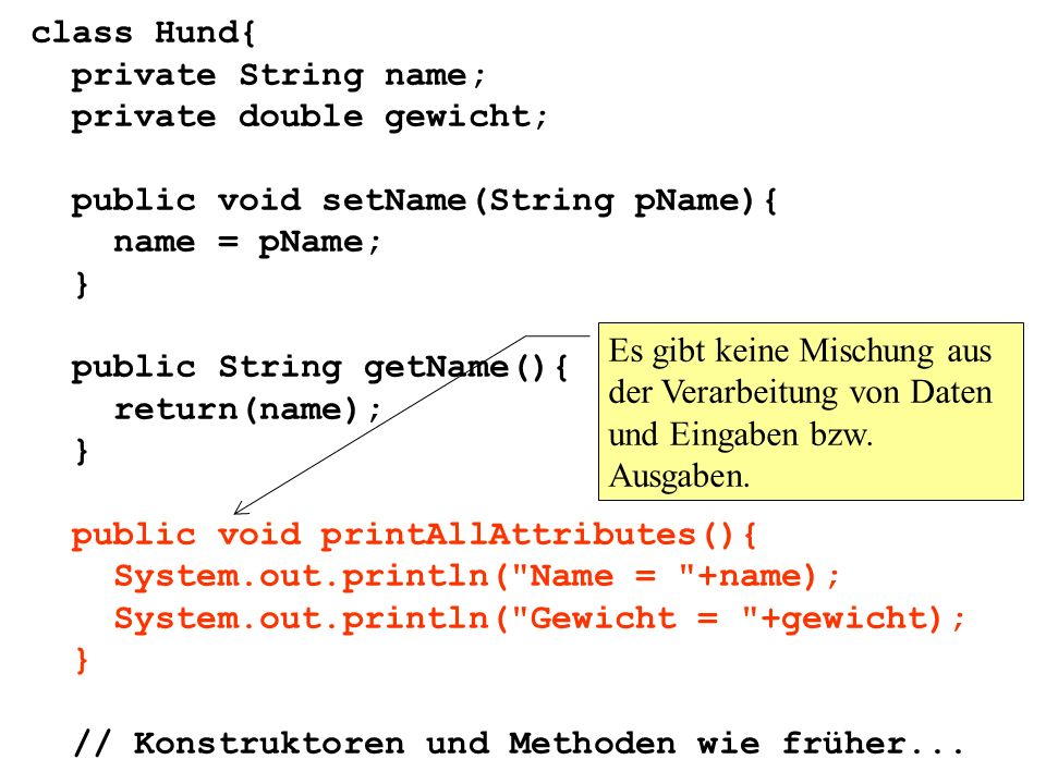 class Hund{ private String name; private double gewicht; public void setName(String pName){ name = pName; } public String getName(){ return(name); } public void printAllAttributes(){ System.out.println( Name = +name); System.out.println( Gewicht = +gewicht); } // Konstruktoren und Methoden wie früher...