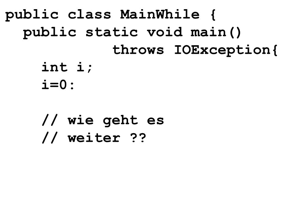 public class MainWhile { public static void main() throws IOException{ int i; i=0: // wie geht es // weiter