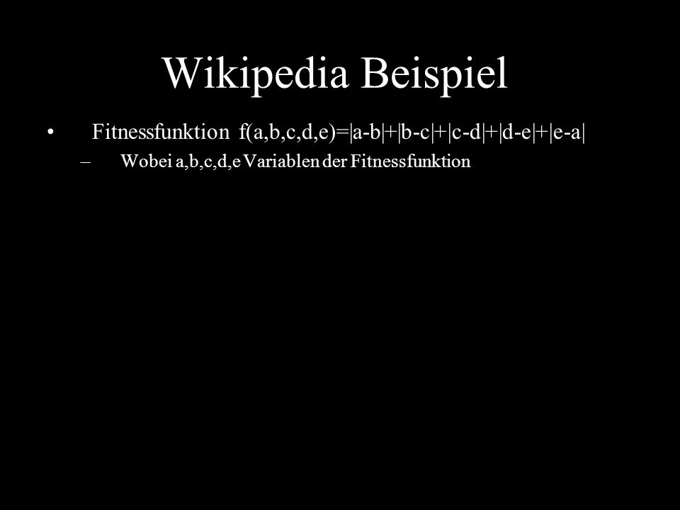 Wikipedia Beispiel Fitnessfunktion f(a,b,c,d,e)=|a-b|+|b-c|+|c-d|+|d-e|+|e-a| Wobei a,b,c,d,e Variablen der Fitnessfunktion.