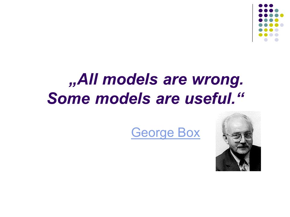 """All models are wrong. Some models are useful."