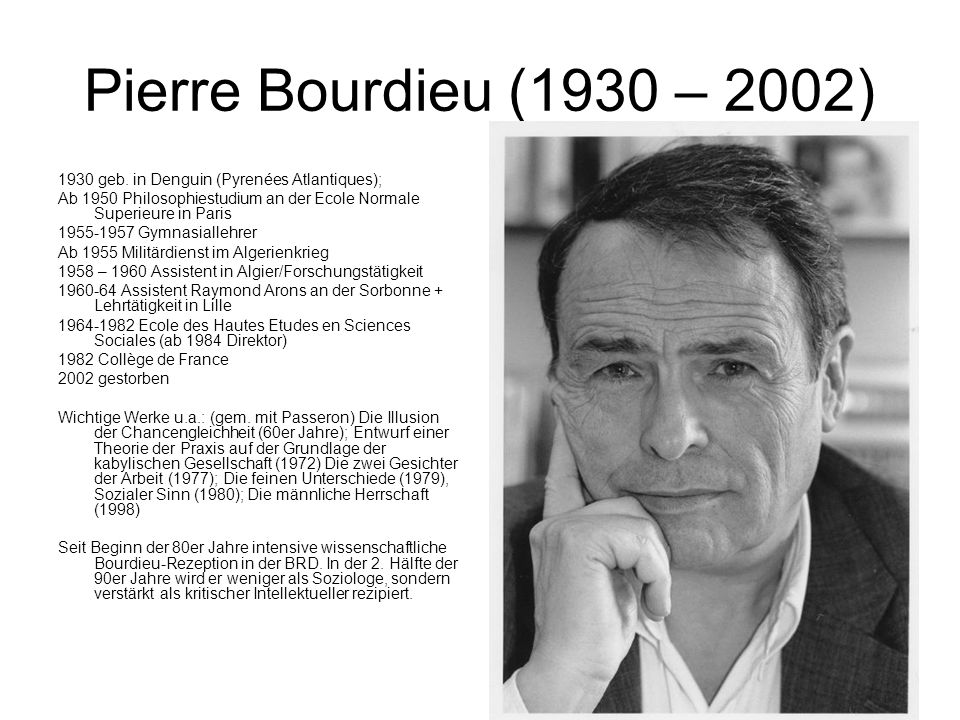 Pierre Bourdieu (1930 – 2002) 1930 geb. in Denguin (Pyrenées Atlantiques); Ab 1950 Philosophiestudium an der Ecole Normale Superieure in Paris.