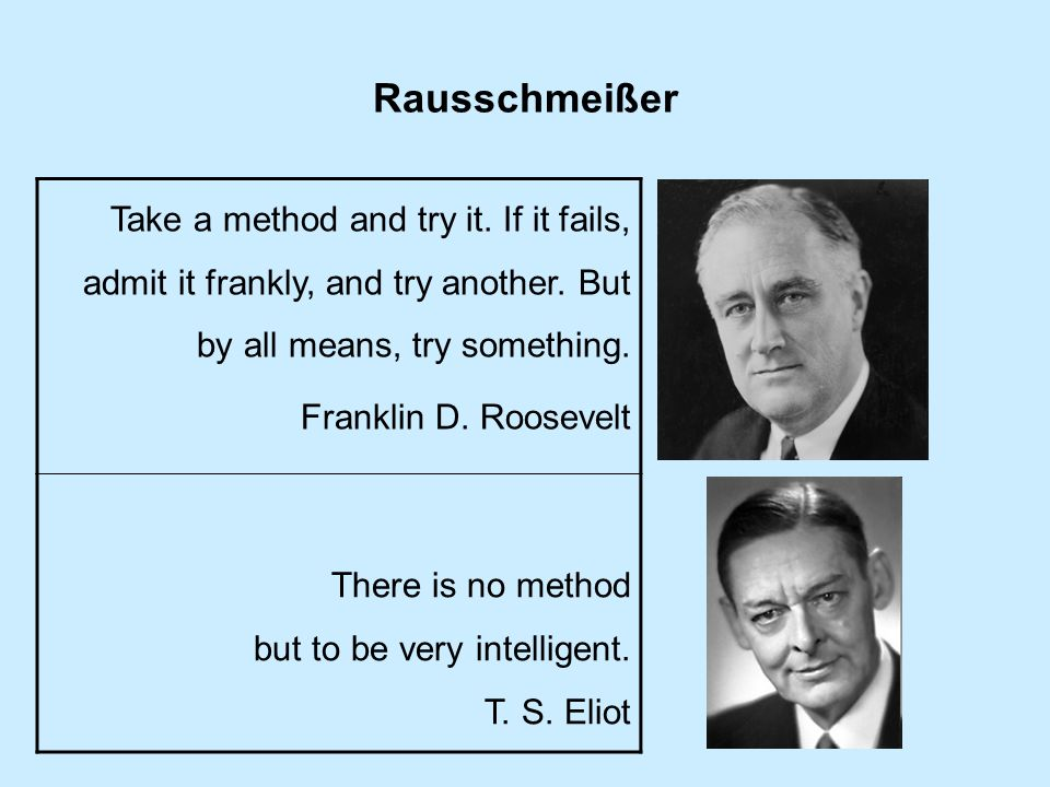 Rausschmeißer Take a method and try it. If it fails, admit it frankly, and try another. But by all means, try something.