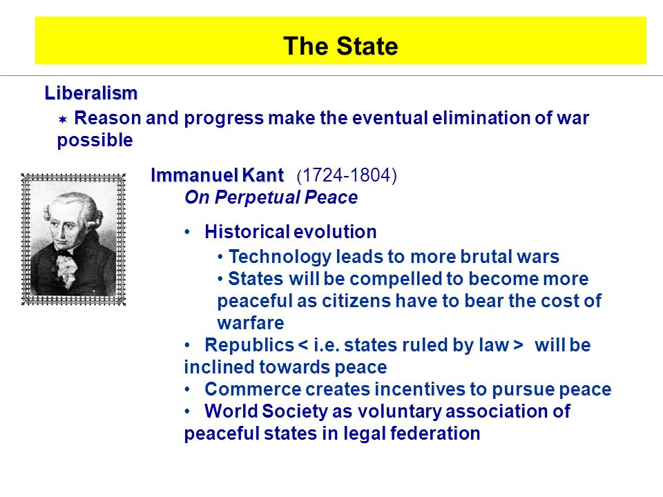 The State Liberalism. Reason and progress make the eventual elimination of war possible. Immanuel Kant ( )