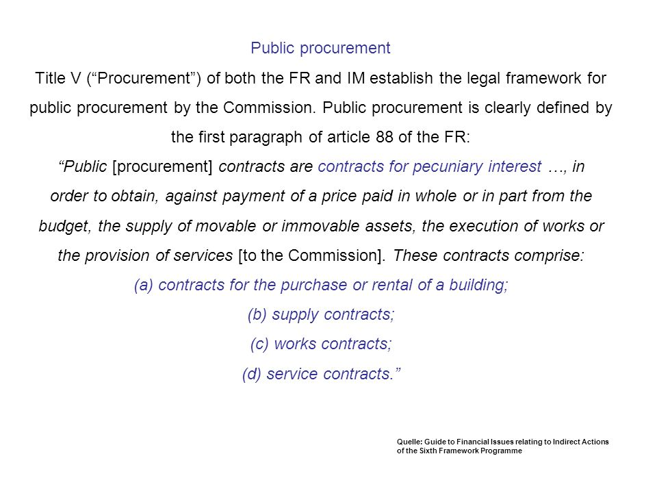 Public procurement Title V ( Procurement ) of both the FR and IM establish the legal framework for public procurement by the Commission. Public procurement is clearly defined by the first paragraph of article 88 of the FR: Public [procurement] contracts are contracts for pecuniary interest …, in order to obtain, against payment of a price paid in whole or in part from the budget, the supply of movable or immovable assets, the execution of works or the provision of services [to the Commission]. These contracts comprise: (a) contracts for the purchase or rental of a building; (b) supply contracts; (c) works contracts; (d) service contracts.