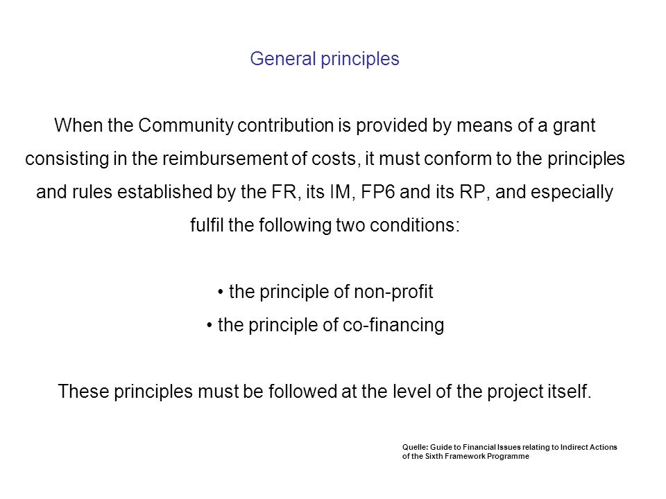 General principles When the Community contribution is provided by means of a grant consisting in the reimbursement of costs, it must conform to the principles and rules established by the FR, its IM, FP6 and its RP, and especially fulfil the following two conditions: • the principle of non-profit • the principle of co-financing These principles must be followed at the level of the project itself.