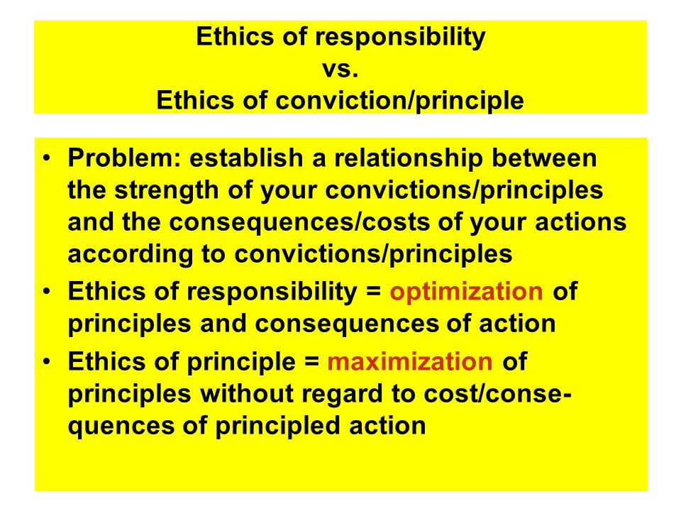 Ethics of responsibility vs. Ethics of conviction/principle