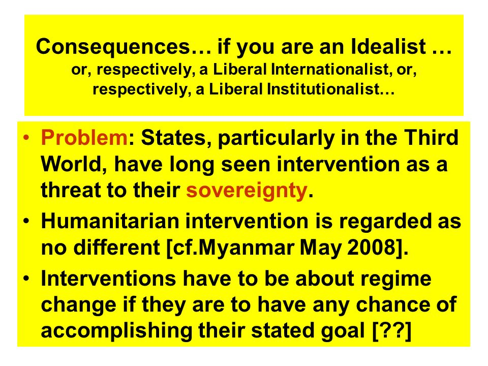 Consequences… if you are an Idealist … or, respectively, a Liberal Internationalist, or, respectively, a Liberal Institutionalist…