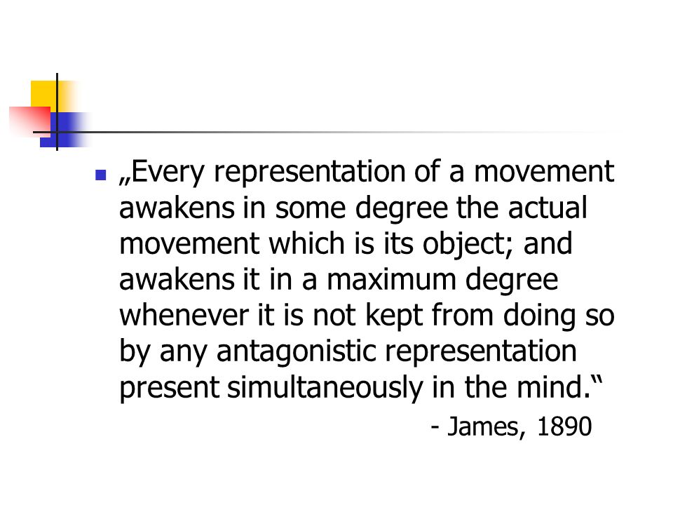 """Every representation of a movement awakens in some degree the actual movement which is its object; and awakens it in a maximum degree whenever it is not kept from doing so by any antagonistic representation present simultaneously in the mind."