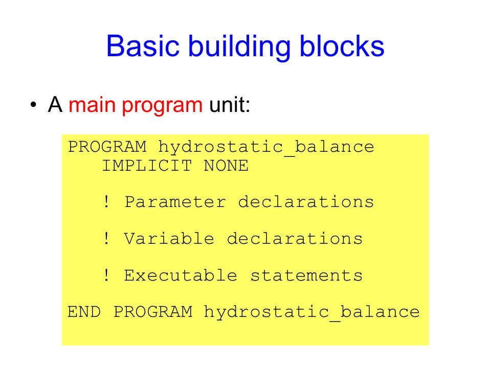 Basic building blocks A main program unit: PROGRAM hydrostatic_balance