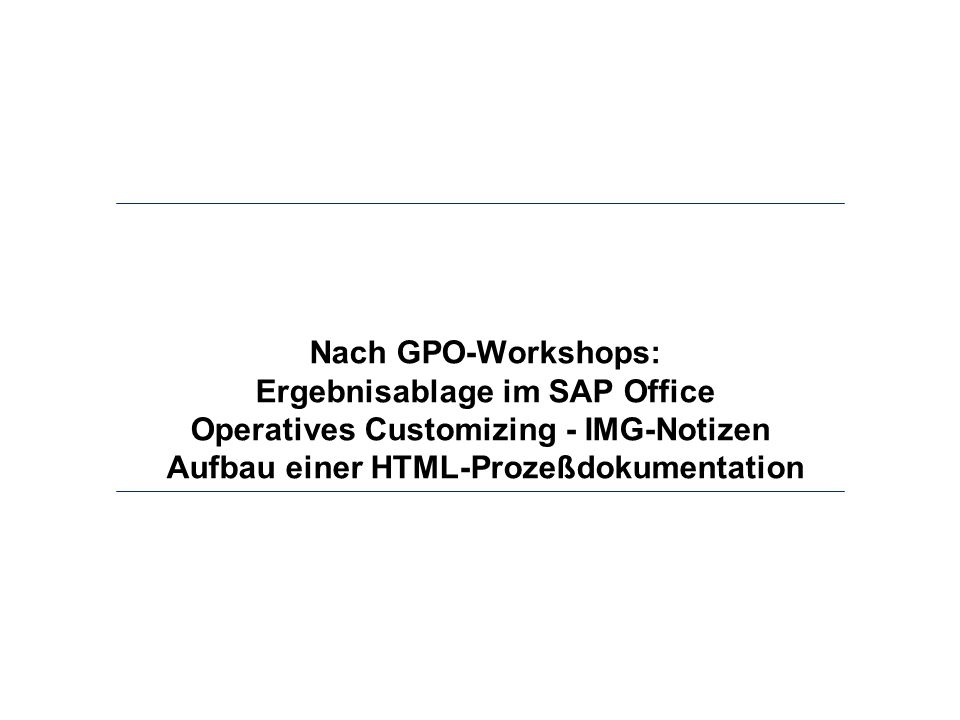 Nach GPO-Workshops: Ergebnisablage im SAP Office Operatives Customizing - IMG-Notizen Aufbau einer HTML-Prozeßdokumentation