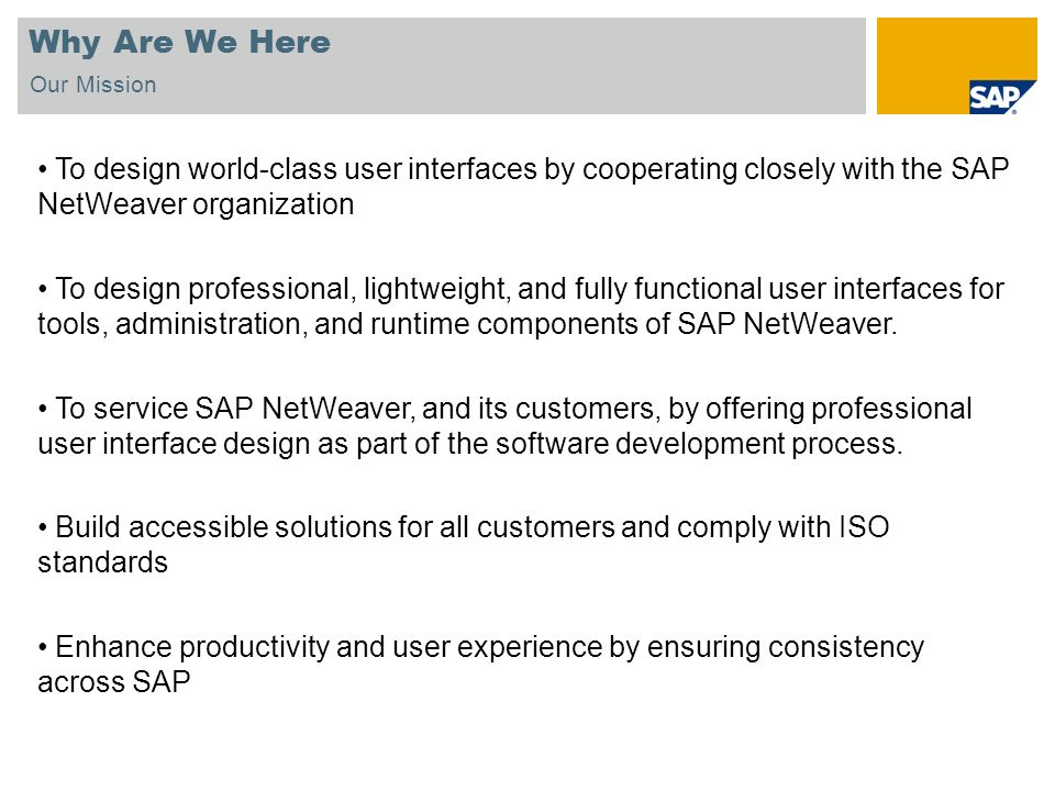 Why Are We Here Our Mission. To design world-class user interfaces by cooperating closely with the SAP NetWeaver organization.