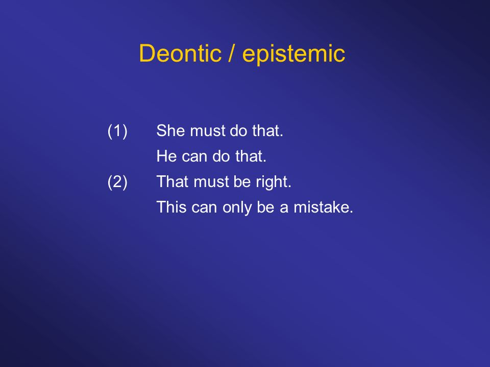 Deontic / epistemic (1) She must do that. He can do that.
