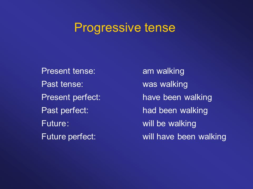 Progressive tense Present tense: am walking Past tense: was walking