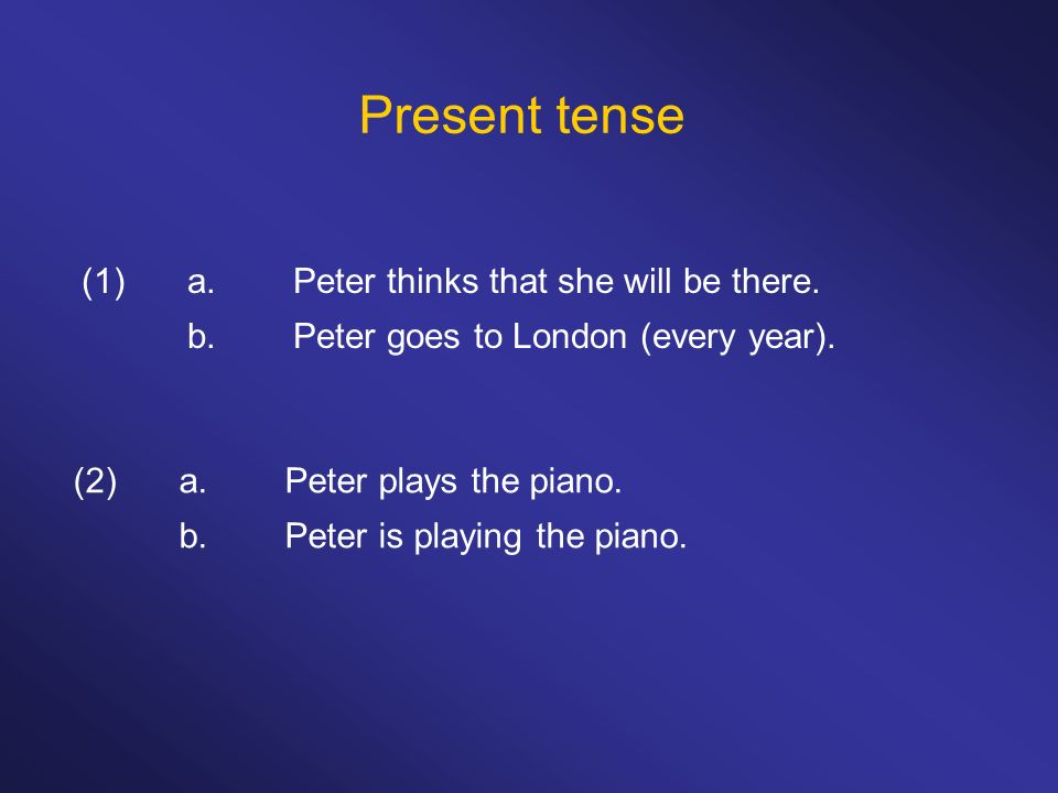 Present tense (1) a. Peter thinks that she will be there.