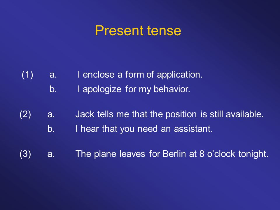 Present tense (1) a. I enclose a form of application.