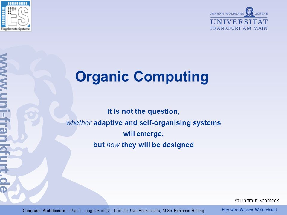 Organic Computing It is not the question, whether adaptive and self-organising systems will emerge, but how they will be designed.