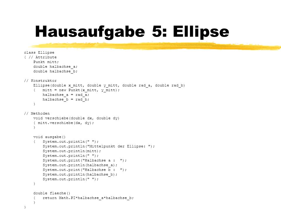 Hausaufgabe 5: Ellipse class Ellipse { // Attribute Punkt mitt;