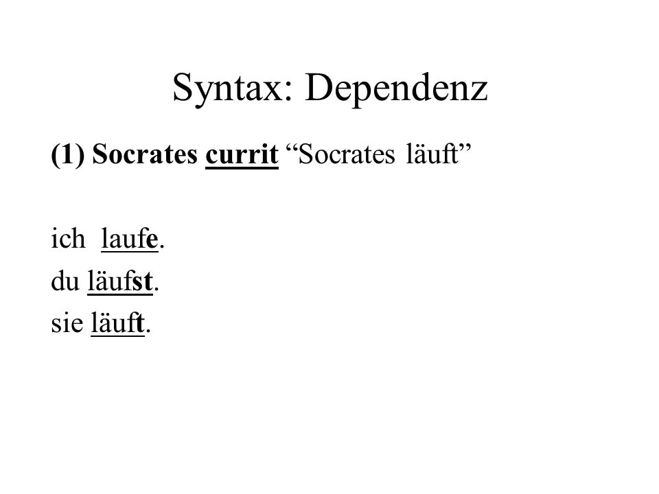 Syntax: Dependenz (1) Socrates currit Socrates läuft ich laufe.