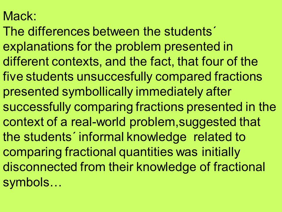 Mack: The differences between the students´ explanations for the problem presented in different contexts, and the fact, that four of the five students unsuccesfully compared fractions presented symbollically immediately after successfully comparing fractions presented in the context of a real-world problem,suggested that the students´ informal knowledge related to comparing fractional quantities was initially disconnected from their knowledge of fractional symbols…