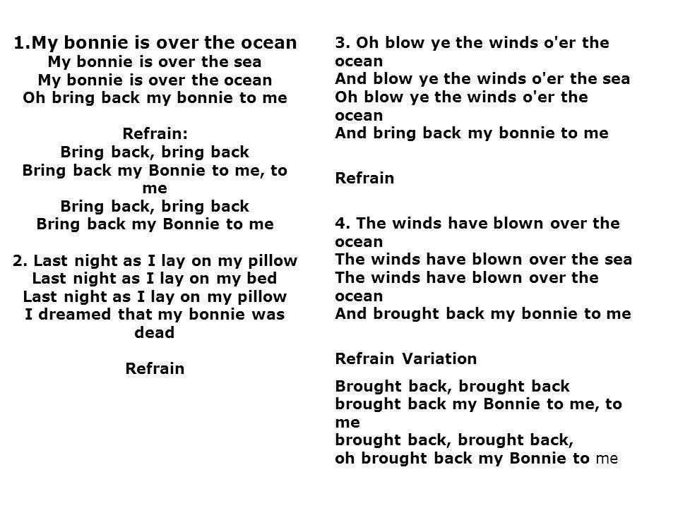 1.My bonnie is over the ocean My bonnie is over the sea My bonnie is over the ocean Oh bring back my bonnie to me Refrain: Bring back, bring back Bring back my Bonnie to me, to me Bring back, bring back Bring back my Bonnie to me 2. Last night as I lay on my pillow Last night as I lay on my bed Last night as I lay on my pillow I dreamed that my bonnie was dead Refrain