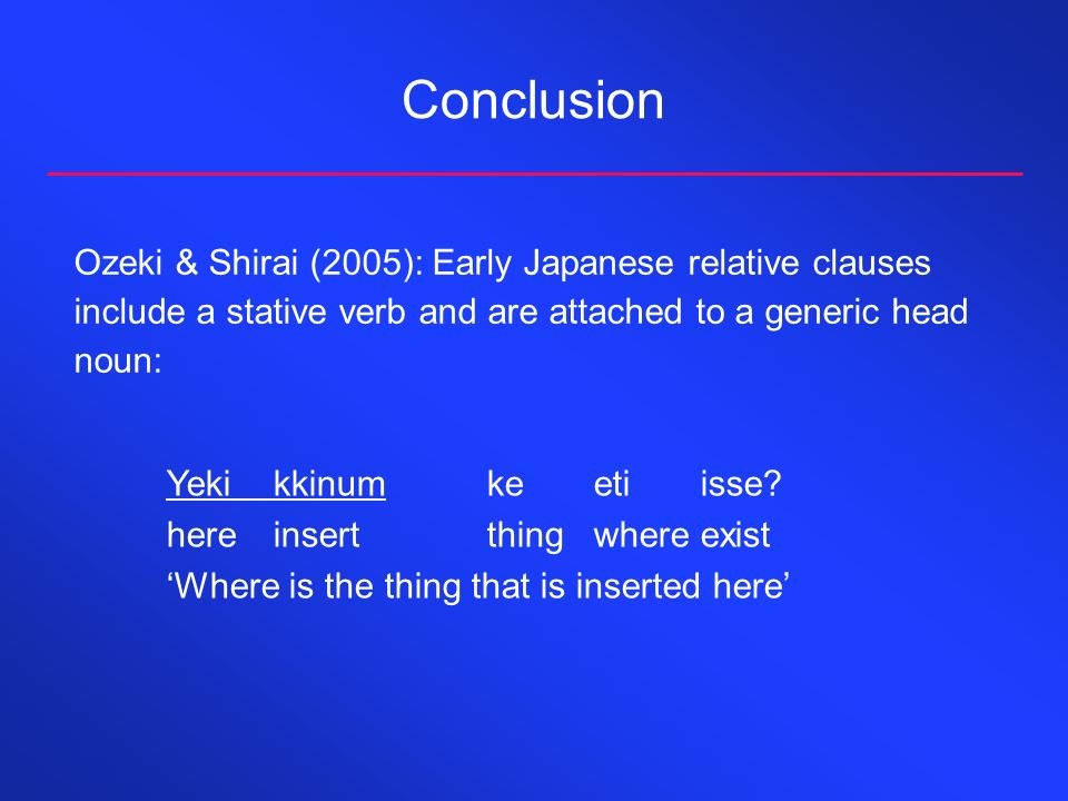 Conclusion Ozeki & Shirai (2005): Early Japanese relative clauses include a stative verb and are attached to a generic head noun: