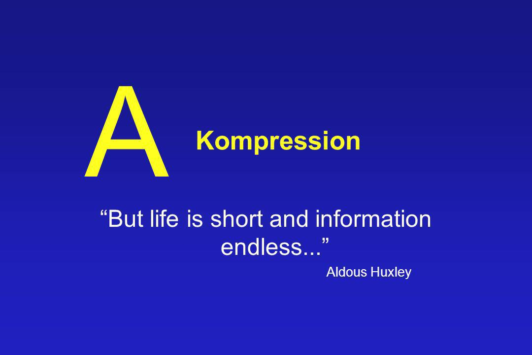 But life is short and information endless... Aldous Huxley