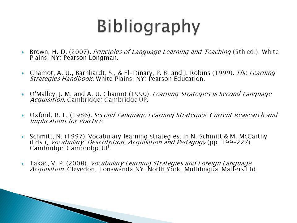 Bibliography Brown, H. D. (2007). Principles of Language Learning and Teaching (5th ed.). White Plains, NY: Pearson Longman.