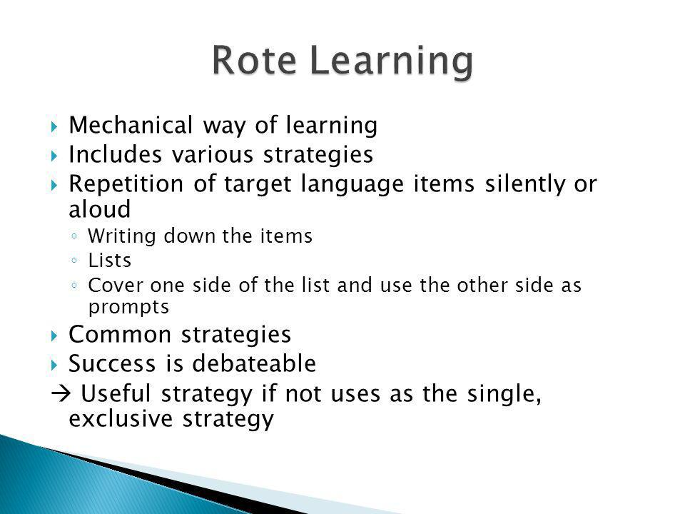 Rote Learning Mechanical way of learning Includes various strategies
