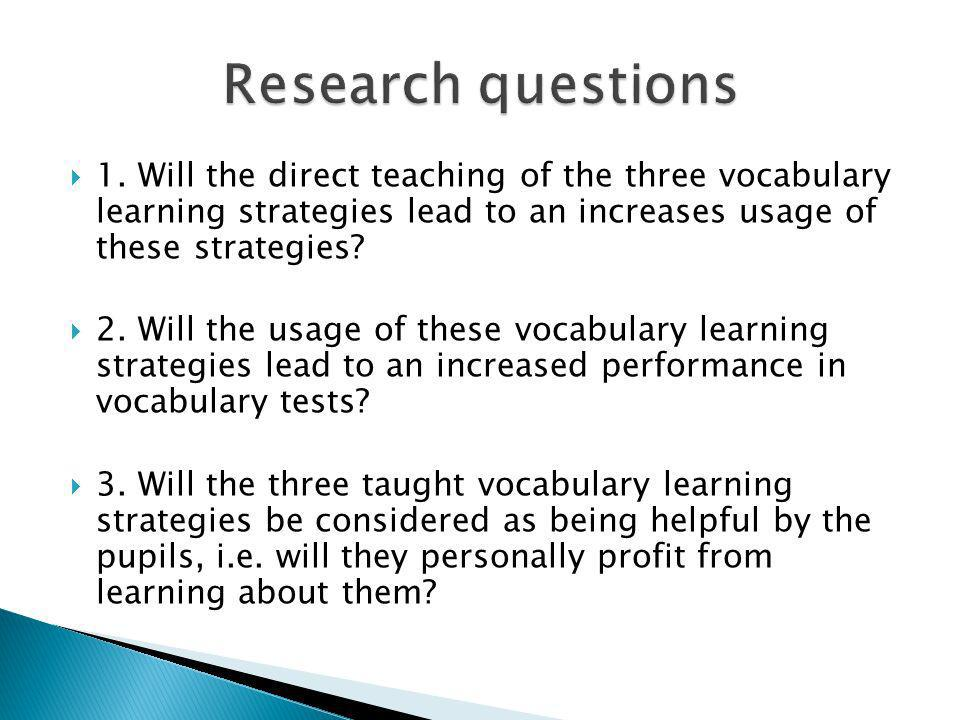 Research questions 1. Will the direct teaching of the three vocabulary learning strategies lead to an increases usage of these strategies