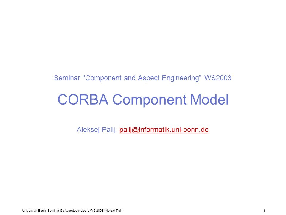Seminar Component and Aspect Engineering WS2003 CORBA Component Model Aleksej Palij,