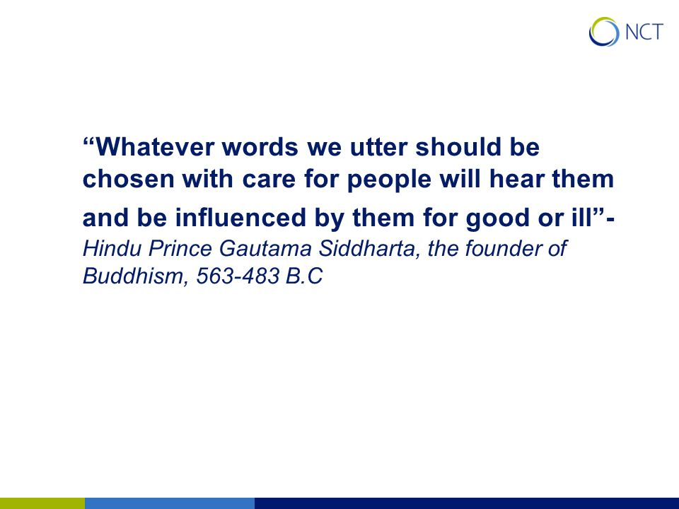 Whatever words we utter should be chosen with care for people will hear them and be influenced by them for good or ill - Hindu Prince Gautama Siddharta, the founder of Buddhism, B.C