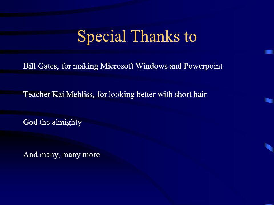 Special Thanks to Bill Gates, for making Microsoft Windows and Powerpoint. Teacher Kai Mehliss, for looking better with short hair.
