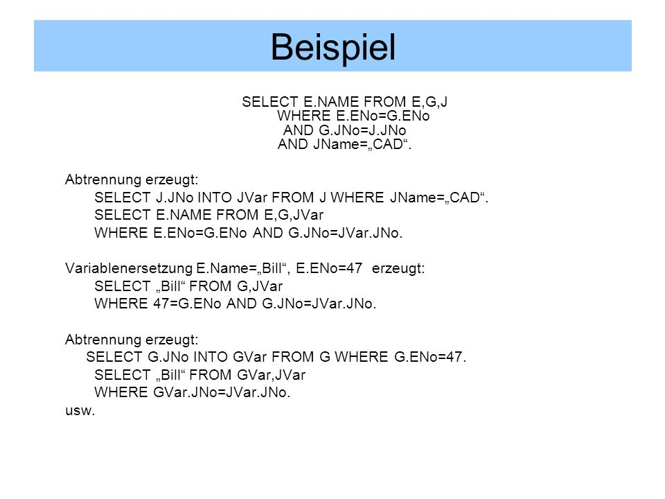 "Beispiel SELECT E.NAME FROM E,G,J WHERE E.ENo=G.ENo AND G.JNo=J.JNo AND JName=""CAD . Abtrennung erzeugt:"