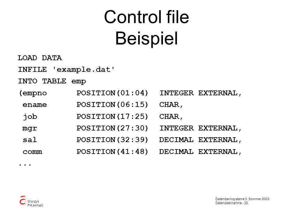 Control file Beispiel LOAD DATA INFILE example.dat INTO TABLE emp