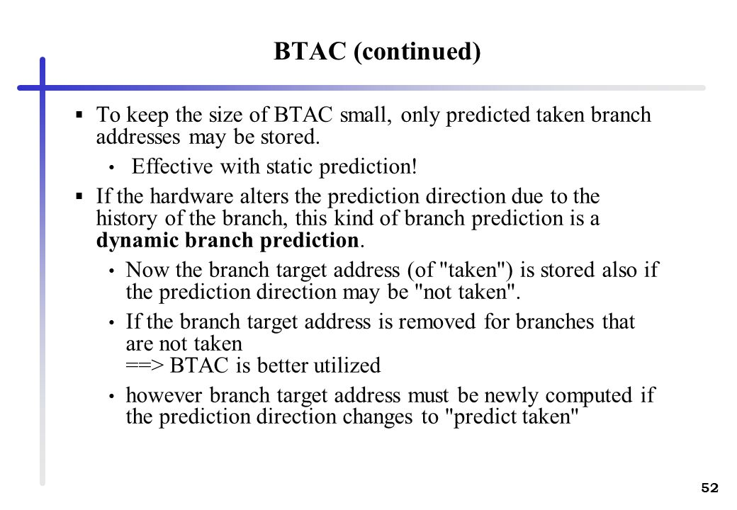 BTAC (continued) To keep the size of BTAC small, only predicted taken branch addresses may be stored.