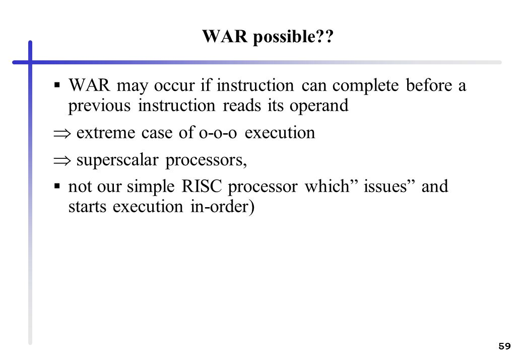 WAR possible WAR may occur if instruction can complete before a previous instruction reads its operand.