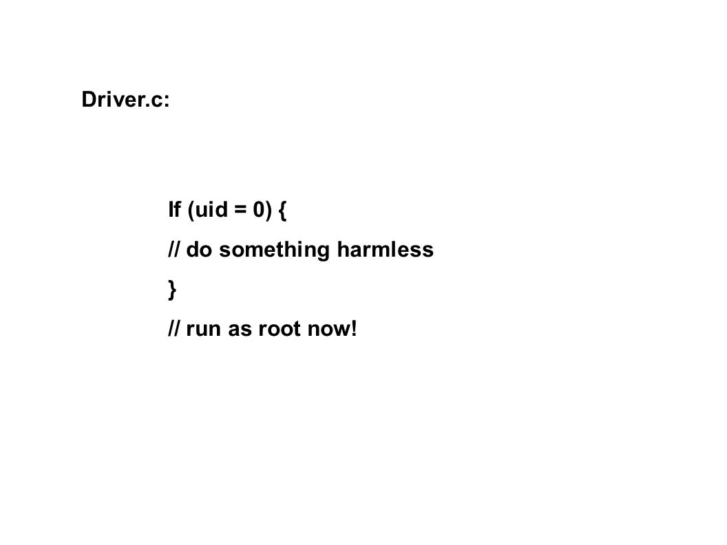 Driver.c: If (uid = 0) { // do something harmless } // run as root now!