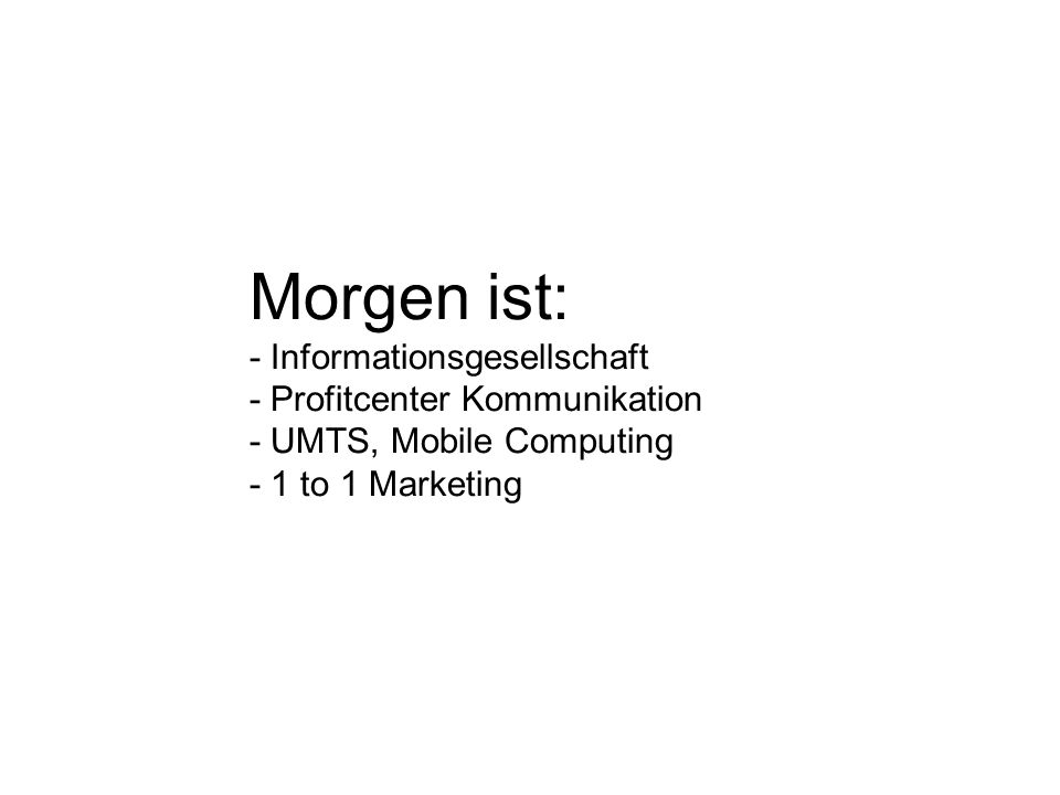 Morgen ist: - Informationsgesellschaft - Profitcenter Kommunikation - UMTS, Mobile Computing - 1 to 1 Marketing