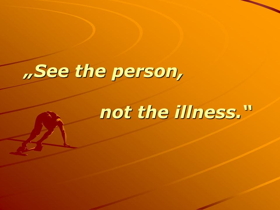 """See the person, not the illness."